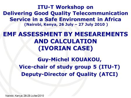 International Telecommunication Union EMF ASSESSMENT BY MESEAREMENTS AND CALCULATION (IVORIAN CASE) Guy-Michel KOUAKOU, Vice-chair of study group 5 (ITU-T)