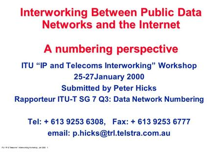 ITU IP & Telecoms Interworking Workshop, Jan 2000 1 Interworking Between Public Data Networks and the Internet A numbering perspective ITU IP and Telecoms.