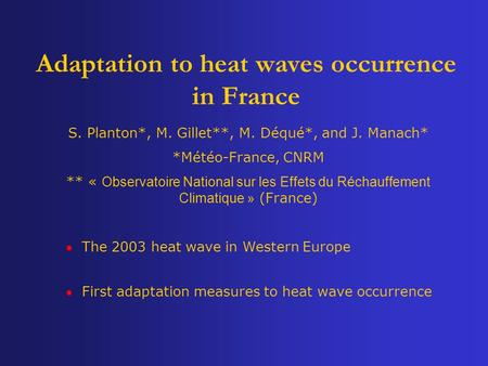 Adaptation to heat waves occurrence in France S. Planton*, M. Gillet**, M. Déqué*, and J. Manach* *Météo-France, CNRM ** « Observatoire National sur les.