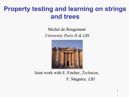 1 Property testing and learning on strings and trees Michel de Rougemont University Paris II & LRI Joint work with E. Fischer, Technion, F. Magniez, LRI.