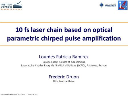 1 Journées Scientifiques de lEDOM March 8, 2011 10 fs laser chain based on optical parametric chirped pulse amplification Lourdes Patricia Ramirez Equipe.