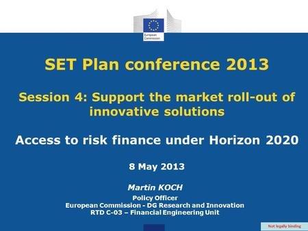 SET Plan conference 2013 Session 4: Support the market roll-out of innovative solutions Access to risk finance under Horizon 2020 8 May 2013 Martin KOCH.