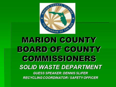 MARION COUNTY BOARD OF COUNTY COMMISSIONERS SOLID WASTE DEPARTMENT GUESS SPEAKER: DENNIS SLIFER RECYCLING COORDINATOR / SAFETY OFFICER.