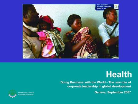 Health Doing Business with the World - The new role of corporate leadership in global development Geneva, September 2007 World Business Council for Sustainable.