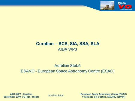 European Space Astronomy Centre (ESAC) Villafranca del Castillo, MADRID (SPAIN) Aurélien Stébé AIDA WP3 - Curation September 2009, VOTech, Trieste Curation.