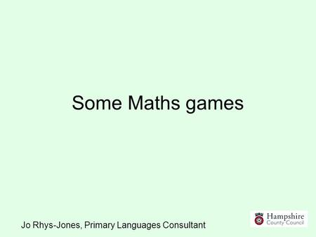Some Maths games Jo Rhys-Jones, Primary Languages Consultant.