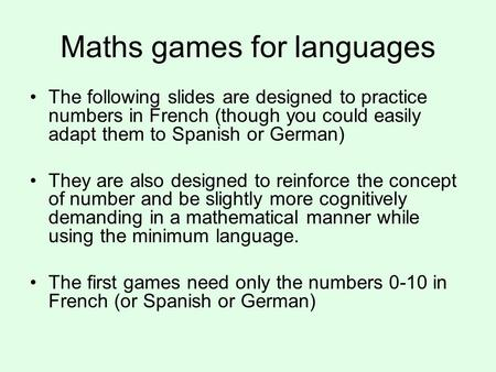 Maths games for languages The following slides are designed to practice numbers in French (though you could easily adapt them to Spanish or German) They.