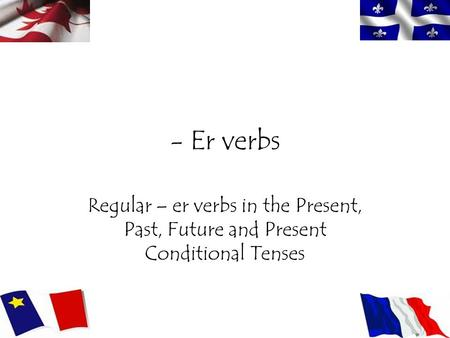 - Er verbs Regular – er verbs in the Present, Past, Future and Present Conditional Tenses.