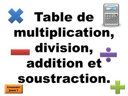 Table de multiplication, division, addition et soustraction.