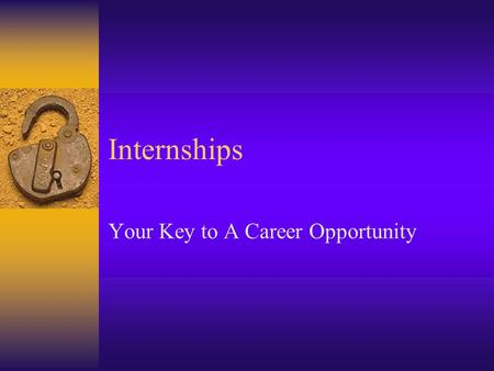 Internships Your Key to A Career Opportunity. Benefits Practical Experience Compensation Teamwork Experience Technology Exposure Helps With Career Decisions.