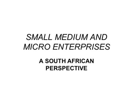 SMALL MEDIUM AND MICRO ENTERPRISES A SOUTH AFRICAN PERSPECTIVE.