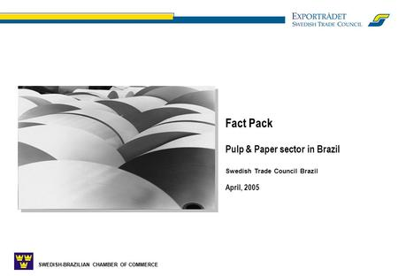 SWEDISH-BRAZILIAN CHAMBER OF COMMERCE Fact Pack Pulp & Paper sector in Brazil Swedish Trade Council Brazil April, 2005.