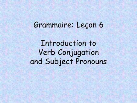 Grammaire: Leçon 6 Introduction to Verb Conjugation and Subject Pronouns.
