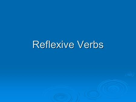 Reflexive Verbs. Reflexive verbs are verbs in which the subject is performing the action on him/ herself. Reflexive verbs are verbs in which the subject.