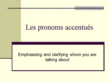 Les pronoms accentués Emphasizing and clarifying whom you are talking about.