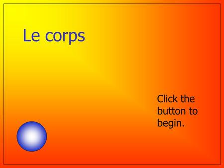 Le corps Click the button to begin. Question 1 Le dos La main La tête Le nez Help ! ? The head.