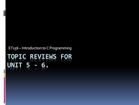 Topic Reviews For Unit 5 - 6. ET156 – Introduction to C Programming Topic Reviews For Unit 5 - 6.