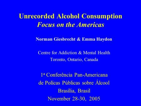 Unrecorded Alcohol Consumption Focus on the Americas Norman Giesbrecht & Emma Haydon Centre for Addiction & Mental Health Toronto, Ontario, Canada 1 a.