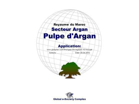 Pulpe d'Argan Royaume du Maroc Global e-Society Complex www.globplex.com/fmo/qaax.fmo/ag0201.10.fmo.ppt Secteur Argan Application: Auteurs: …………………….…