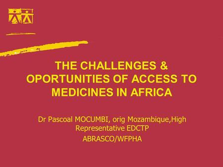 THE CHALLENGES & OPORTUNITIES OF ACCESS TO MEDICINES IN AFRICA Dr Pascoal MOCUMBI, orig Mozambique,High Representative EDCTP ABRASCO/WFPHA.