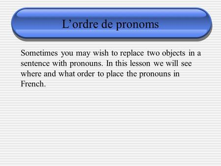 L'ordre de pronoms Sometimes you may wish to replace two objects in a sentence with pronouns. In this lesson we will see where and what order to place.
