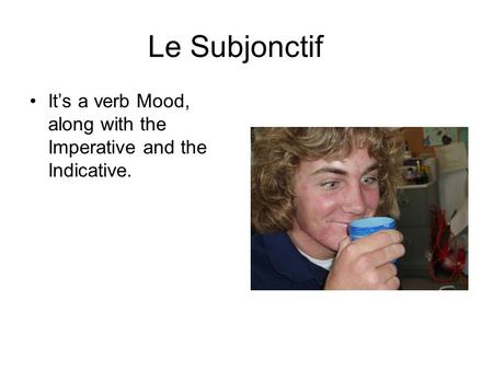 Le Subjonctif Its a verb Mood, along with the Imperative and the Indicative.
