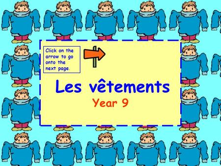 Les vêtements Year 9 Click on the arrow to go onto the next page.
