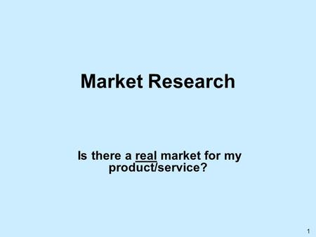 1 Market Research Is there a real market for my product/service?