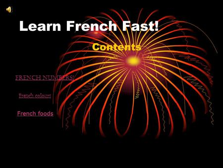 Learn French Fast! Contents French numbers! French colours French foods.