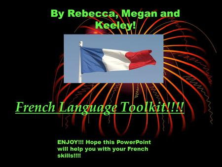 French Language Toolkit!!!! By Rebecca, Megan and Keeley! ENJOY!!! Hope this PowerPoint will help you with your French skills!!!!