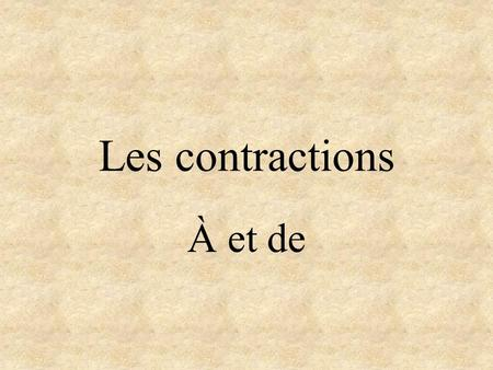 Les contractions À et de À Meanings: to, in, at Contracted with le (the) and les (the) Does not change with la (the) or l (the). May be used with many.