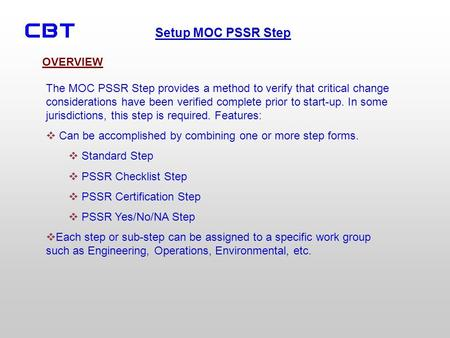 OVERVIEW The MOC PSSR Step provides a method to verify that critical change considerations have been verified complete prior to start-up. In some jurisdictions,