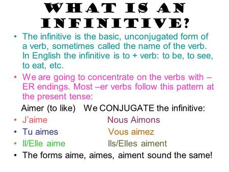 WHAT IS AN INFINITIVE? The infinitive is the basic, unconjugated form of a verb, sometimes called the name of the verb. In English the infinitive is to.