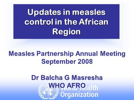 Updates in measles control in the African Region Measles Partnership Annual Meeting September 2008 Dr Balcha G Masresha WHO AFRO.