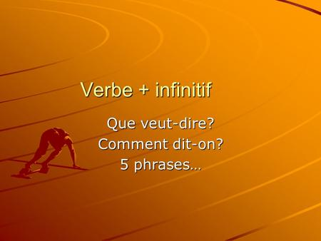 Verbe + infinitif Que veut-dire? Comment dit-on? 5 phrases…