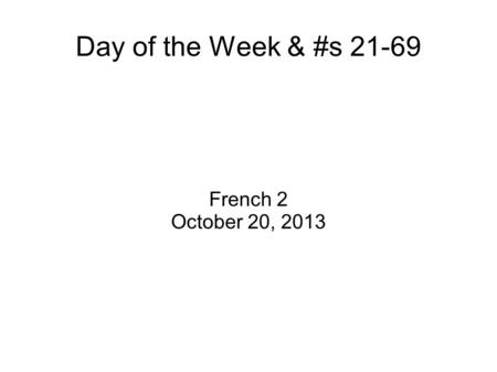 Day of the Week & #s 21-69 French 2 October 20, 2013.