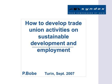 How to develop trade union activities on sustainable development and employment P.Bobe Turin, Sept. 2007.