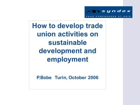 How to develop trade union activities on sustainable development and employment P.Bobe Turin, October 2006.