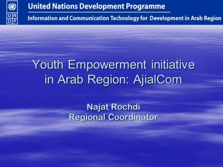 Youth Empowerment initiative in Arab Region: AjialCom Najat Rochdi Regional Coordinator.