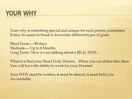 Your Why Your why is something special and unique for each person, sometimes It may be easier to break it down into different types of goals. Short Term----