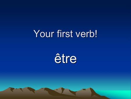 Your first verb! être. What is a verb?? To run, to see, to teach, to be, to have, etc. The action of the sentence!