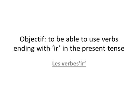 Objectif: to be able to use verbs ending with ir in the present tense Les verbesir.