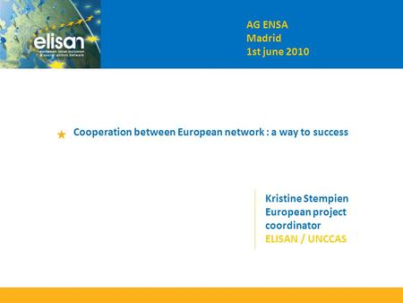 AG ENSA Madrid 1st june 2010 Cooperation between European network : a way to success Kristine Stempien European project coordinator ELISAN / UNCCAS.
