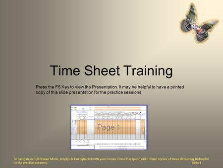 Time Sheet Training Press the F5 Key to view the Presentation. It may be helpful to have a printed copy of this slide presentation for the practice sessions.