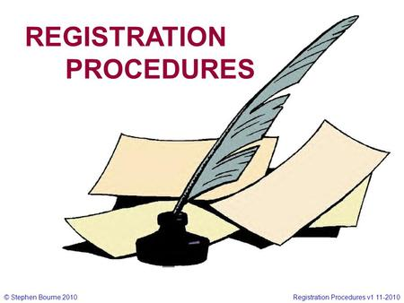 © Stephen Bourne 2010Registration Procedures v1 11-2010 REGISTRATION PROCEDURES.