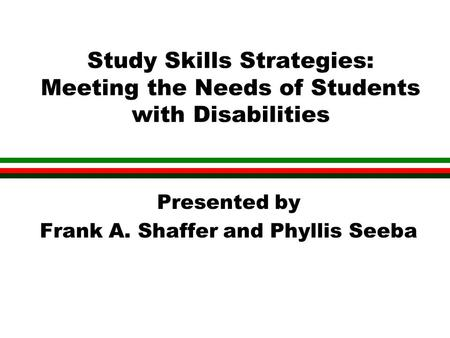 Study Skills Strategies: Meeting the Needs of Students with Disabilities Presented by Frank A. Shaffer and Phyllis Seeba.