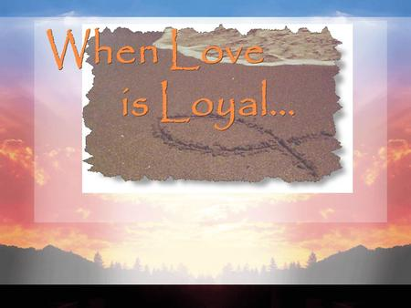 When Love is Loyal….