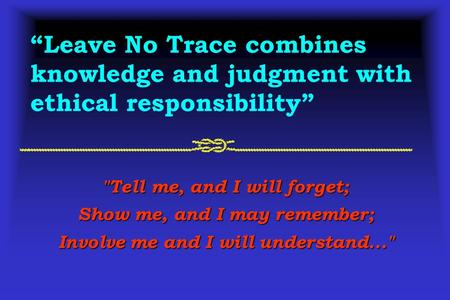 Tell me, and I will forget; Show me, and I may remember; Involve me and I will understand... Leave No Trace combines knowledge and judgment with ethical.