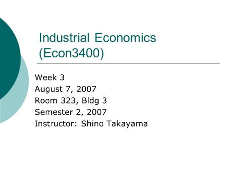 Industrial Economics (Econ3400) Week 3 August 7, 2007 Room 323, Bldg 3 Semester 2, 2007 Instructor: Shino Takayama.