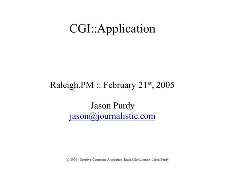 (c) 2005 - Creative Commons Attribution-ShareAlike License- Jason Purdy CGI::Application Raleigh.PM :: February 21 st, 2005 Jason Purdy